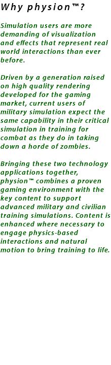 Why physion™? Simulation users are more demanding of visualization and effects that represent real world interactions than ever before. Driven by a generation raised on high quality rendering developed for the gaming market, current users of military simulation expect the same capability in their critical simulation in training for combat as they do in taking down a horde of zombies. Bringing these two technology applications together, physion™ combines a proven gaming environment with the key content to support advanced military and civilian training simulations. Content is enhanced where necessary to engage physics-based interactions and natural motion to bring training to life.